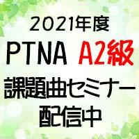 2021年度PTNA A2級課題曲セミナー全曲配信中です!